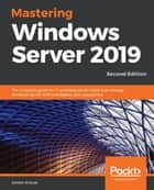Mastering Windows Server 2019 - The complete guide for IT professionals to install and manage Windows Server 2019 and deploy new capabilities, 2nd Edition eBook by Jordan Krause