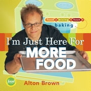 I'm Just Here for More Food - Food x Mixing + Heat = Baking ebook by Alton Brown