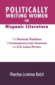 Politically Writing Women in Hispanic Literature - The Feminist Tradition in Contemporary Latin American and U.S. Latina Writers ebook by Martha  Rubi