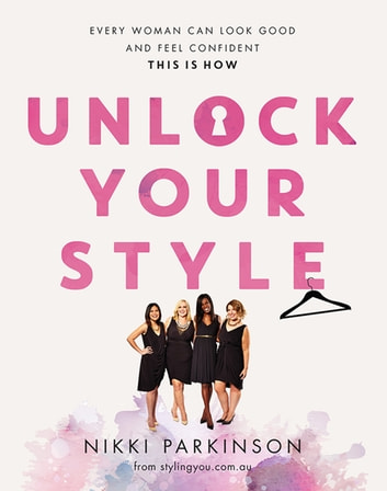 Unlock Your Style - Every woman can look good and feel confident - this is how ebook by Nikki Parkinson