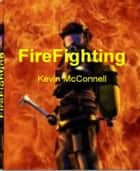 FireFighting - The World Encyclopedia of FireFighter Training, FireFighter Gear, Aviation FireFighters, Fire Investigation and More ebook by Kevin McConnell