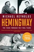 Hemingway: The 1930s through the Final Years (Movie Tie-in Edition) (Movie Tie-in Editions) ebook by Michael Reynolds