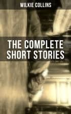 THE COMPLETE SHORT STORIES OF WILKIE COLLINS - From the Author of The Woman in White, No Name, Armadale, The Moonstone, The Law and The Lady, The Dead Secret, Man and Wife… ebook by Wilkie Collins