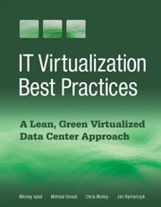 IT Virtualization Best Practices - A Lean, Green Virtualized Data Center Approach ebook by Mickey Iqbal,Chris Molloy,Jim Rymarczyk,Mithkal Smadi