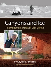 Canyons and Ice: The Wilderness Travels of Dick Griffith ebook by Kaylene Johnson