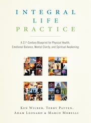 Integral Life Practice: A 21st-Century Blueprint for Physical Health, Emotional Balance, Mental Clarity, and Spiritual Awakening ebook by Marco Morelli,Terry Patten,Adam Leonard,Ken Wilber