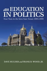 An Education in Politics - Four Years in the Iowa State Senate 2004-2008 ebook by Dave Mulder and Frank B. Wood, Jr.