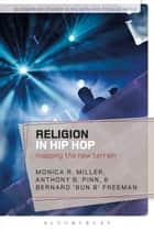 Religion in Hip Hop - Mapping the New Terrain in the US ebook by Monica R. Miller, Anthony B. Pinn, Bernard 'Bun B' Freeman