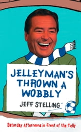 Jelleyman's Thrown a Wobbly: Saturday Afternoons in Front of the Telly ebook by Jeff Stelling