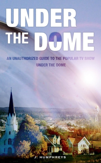 Under The Dome: An Unauthorized Guide To The Popular TV Show ebook by J Humphreys