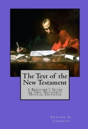 THE TEXT OF THE NEW TESTAMENT - A Beginner's Guide to New Testament Textual Criticism ebook by Edward D. Andrews
