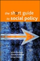 The short guide to social policy ebook by John Hudson,Stefan Kuhner