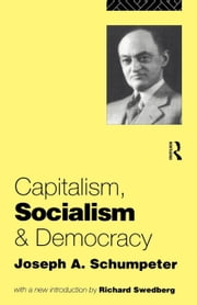 Capitalism, Socialism and Democracy ebook by Schumpeter, Joseph Alois