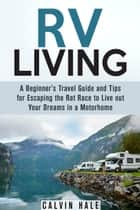 RV Living: A Beginner's Travel Guide and Tips for Escaping the Rat Race to Live Out Your Dreams in a Motorhome - Self Sustainable Living ebook by Calvin Hale