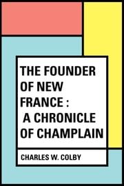 The Founder of New France : A Chronicle of Champlain ebook by Charles W. Colby