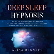 Deep Sleep Hypnosis: Guided Meditations and Relaxation Techniques to Fall Asleep Instantly, Relieve Stress, and Free Your Mind Immediately audiobook by Alina Bennett