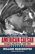 American Caesar - Douglas MacArthur 1880 - 1964 ebook by William Manchester
