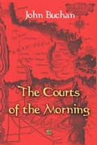 The Courts of the Morning ebook by John Buchan