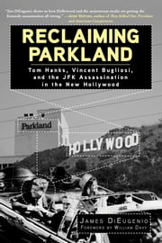 Reclaiming Parkland - Tom Hanks, Vincent Bugliosi, and the JFK Assassination in the New Hollywood ebook by James DiEugenio