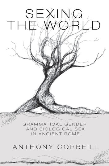 Sexing the World - Grammatical Gender and Biological Sex in Ancient Rome ebook by Anthony Corbeill