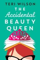 The Accidental Beauty Queen - the perfect summer romcom ebook by Teri Wilson