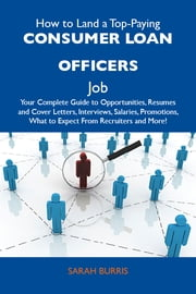 How to Land a Top-Paying Consumer loan officers Job: Your Complete Guide to Opportunities, Resumes and Cover Letters, Interviews, Salaries, Promotions, What to Expect From Recruiters and More ebook by Burris Sarah