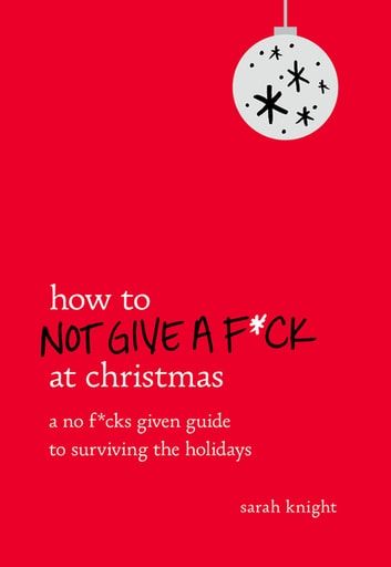 How to Not Give a F*ck at Christmas - A No F*cks Given Guide to Surviving the Holidays ebook by Sarah Knight