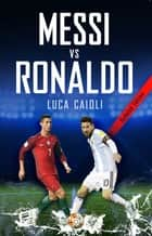 Messi vs Ronaldo 2018 - The Greatest Rivalry ebook by Luca Caioli