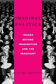 Imaginal Politics - Images Beyond Imagination and the Imaginary ebook by Chiara Bottici