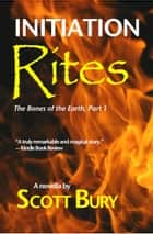 Initiation Rites: The Bones of the Earth-Part 1: ebook by Scott Bury