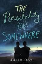 The Possibility of Somewhere ebook by Julia Day