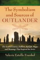 The Symbolism and Sources of Outlander - The Scottish Fairies, Folklore, Ballads, Magic and Meanings That Inspired the Series ebook by Valerie Estelle Frankel
