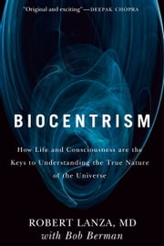 Biocentrism - How Life and Consciousness are the Keys to Understanding the True Nature of the Universe ebook by Bob Berman,Robert Lanza