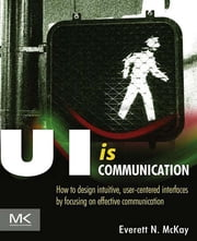 UI is Communication - How to Design Intuitive, User Centered Interfaces by Focusing on Effective Communication ebook by Everett N McKay