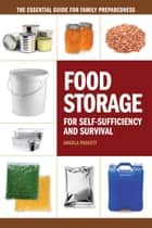 Food Storage for Self-Sufficiency and Survival - The Essential Guide for Family Preparedness ebook by Angela Paskett