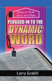 Plugged-in to the Dynamic Word - Living in Faith, Love, and Hope ebook by Larry Grabill