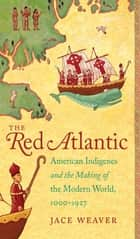 The Red Atlantic - American Indigenes and the Making of the Modern World, 1000-1927 ebook by Jace Weaver