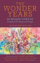 The Wonder Years - 40 Women over 40 on Aging, Faith, Beauty, and Strength ebook by Leslie Leyland Fields