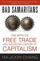 Bad Samaritans - The Myth of Free Trade and the Secret History of Capitalism ebook by Ha-Joon Chang