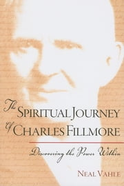 The Spiritual Journey of Charles Fillmore: Discovering the Power Within ebook by Vahle, Neal