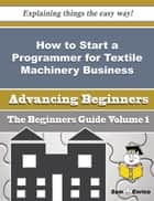 How to Start a Programmer for Textile Machinery Business (Beginners Guide) - How to Start a Programmer for Textile Machinery Business (Beginners Guide) ebook by Lucinda Rayburn