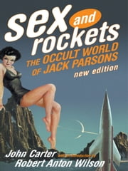 Sex and Rockets - The Occult World of Jack Parsons ebook by John Carter,Robert Anton Wilson