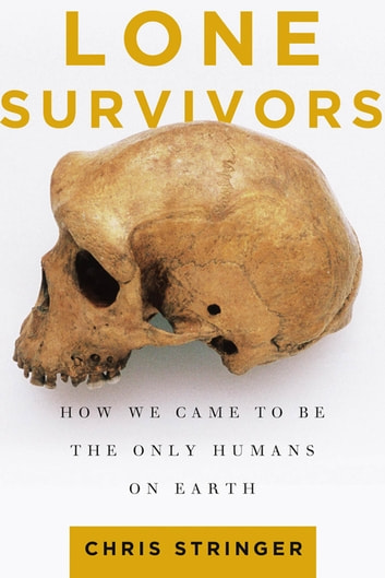 Lone Survivors - How We Came to Be the Only Humans on Earth ebook by Chris Stringer