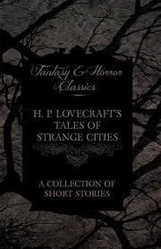 H. P. Lovecraft's Tales of Strange Cities - A Collection of Short Stories (Fantasy and Horror Classics) ebook by H. P. Lovecraft
