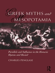 Greek Myths and Mesopotamia - Parallels and Influence in the Homeric Hymns and Hesiod ebook by Charles Penglase