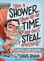 Take a Shower, Show Up on Time, and Don't Steal Anything: And Other Sh*t I Learned the Hard Way ebook by Dave Ryan