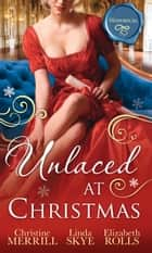Unlaced At Christmas: The Christmas Duchess / Russian Winter Nights / A Shocking Proposition ebook by Christine Merrill, Linda Skye, Elizabeth Rolls
