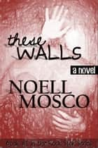 These Walls ebook by Noell Mosco