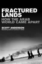 Fractured Lands - How the Arab World Came Apart ebook by Scott Anderson