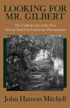 Looking for Mr. Gilbert - The Unlikely Life of the First African American Landscape Photographer ebook by John Hanson Mitchell